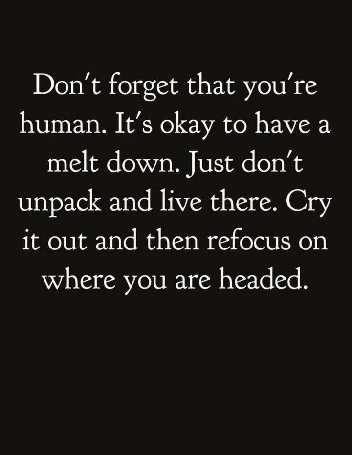 """67 Motivational Memes - """"Don't forget that you're human. It's okay to have a meltdown. Just don't unpack and live there. Cry it out and then refocus on where you are headed."""""""