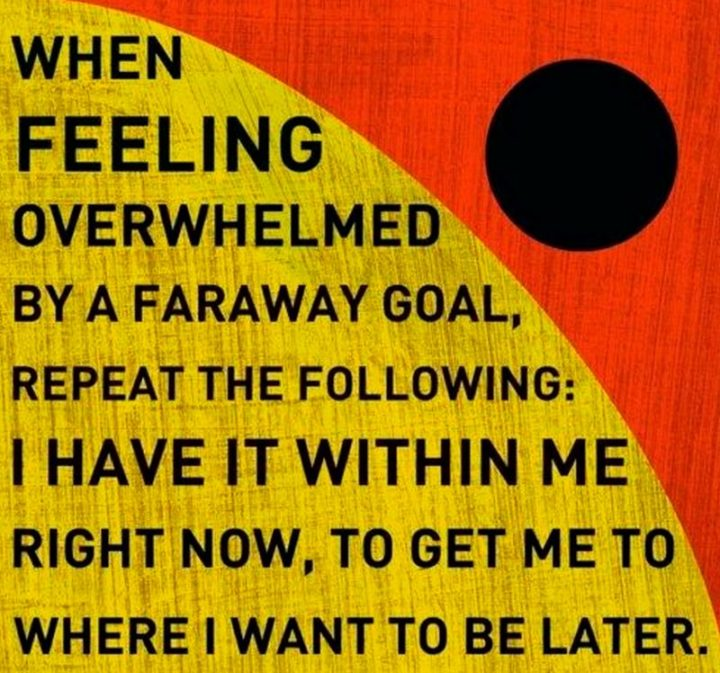 """67 Motivational Memes - """"When feeling overwhelmed by a faraway goal, repeat the following: I have it within me right now, to get me to where I want to be later."""""""