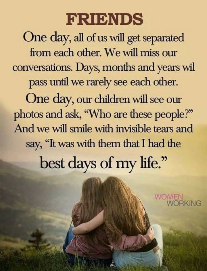 """67 Motivational Memes - """"Friends. One day, all of us will get separated from each other. We will miss our conversations. Days, months and years will pass until we rarely see each other. One day, our children will our photos and ask, 'Who are these people?' And we will smile with invisible tears and say, 'It was with them that I had the best days of my life.'"""""""