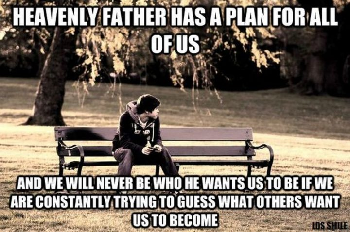 """67 Motivational Memes - """"Heavenly Father has a plan for all of us and we will never be who He wants us to be if we are constantly trying to guess what others want us to become."""""""