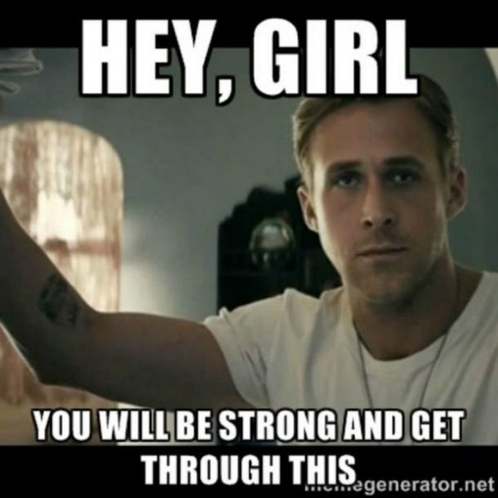 """67 Motivational Memes - """"Hey, girl. You will be strong and get through this."""""""