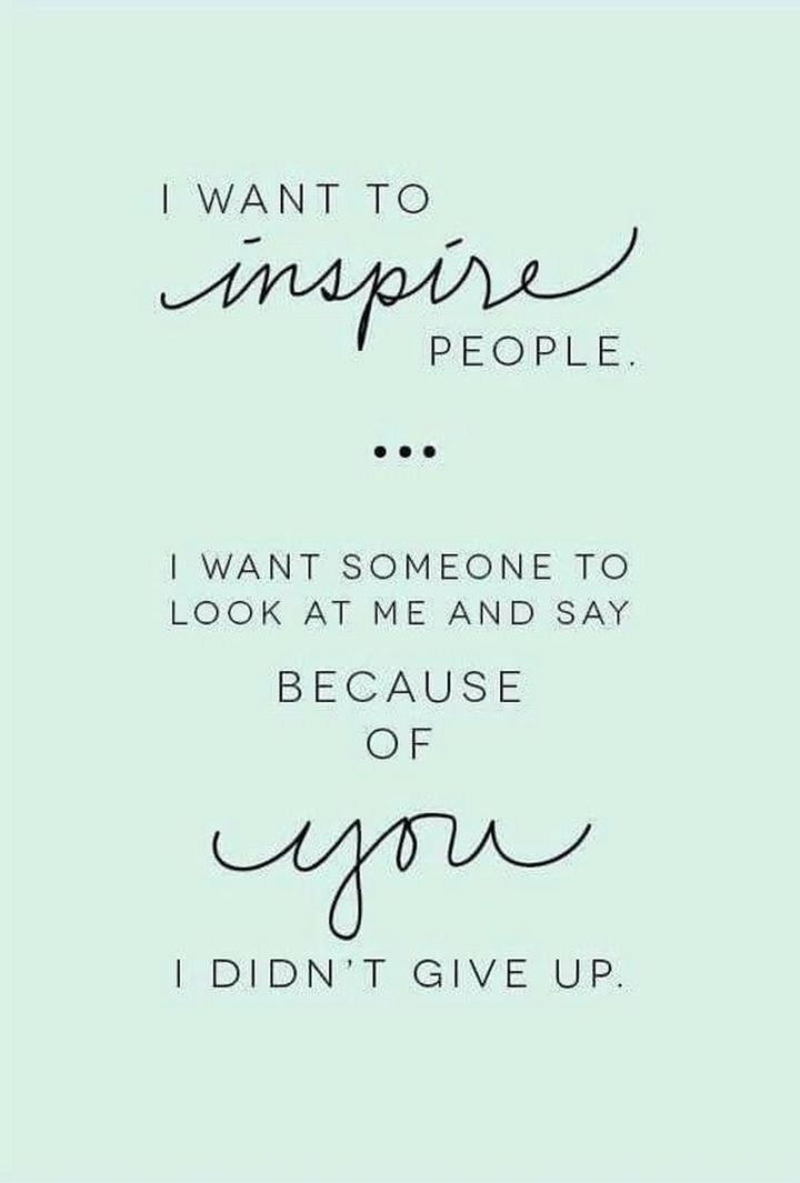 """67 Motivational Memes - \""""I want to inspire people. I want someone to look at me and say because of you I didn't give up."""""""