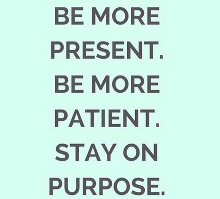 """67 Motivational Memes - """"Be more present. Be more patient. Stay on purpose."""""""