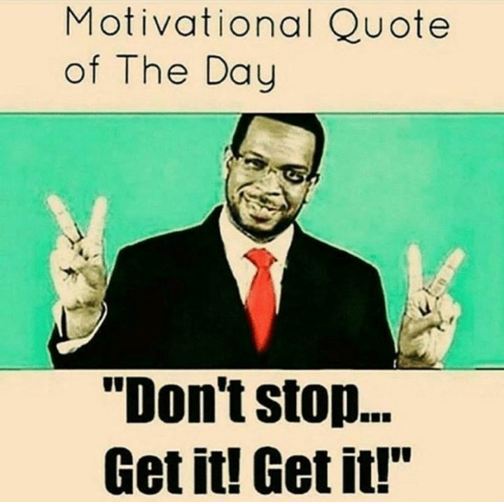 """67 Motivational Memes - """"Motivational quotes of the day: Don't stop...Get it! Get it!"""""""