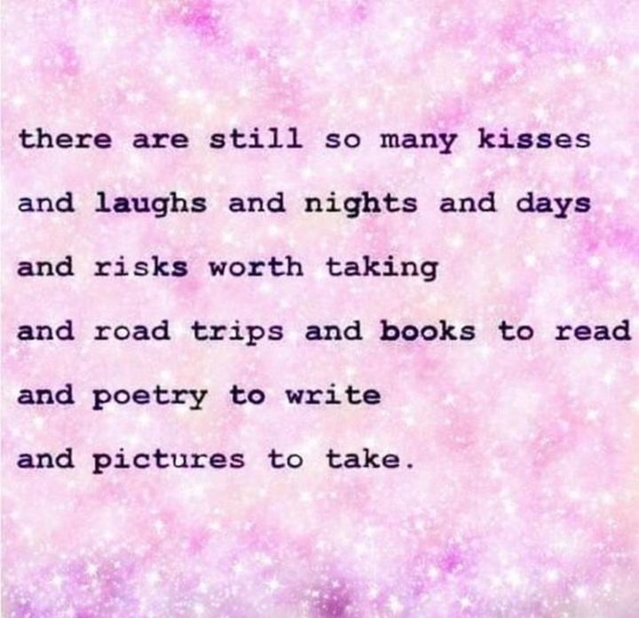 """67 Motivational Memes - """"There are still so many kisses and laughs and nights and days and risks worth taking and road trips and books to read and poetry to write and pictures to take."""""""