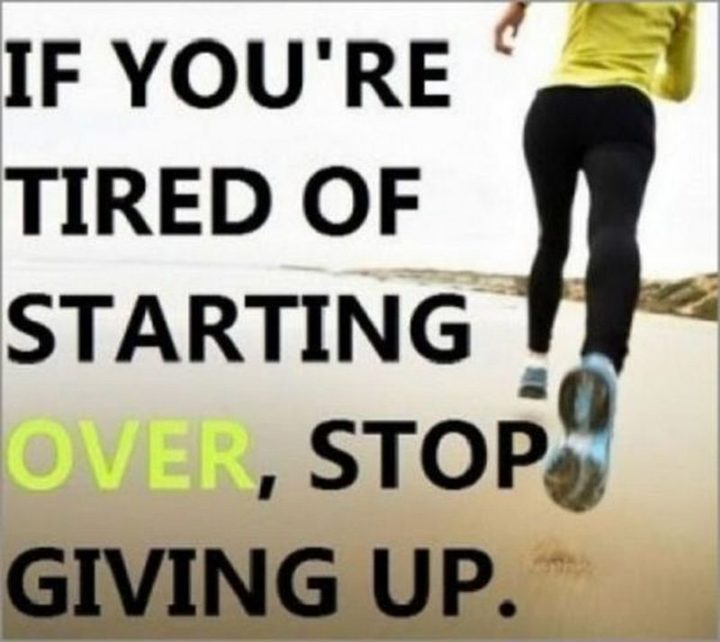 """67 Motivational Memes - """"If you're tired of starting over, stop giving up."""""""