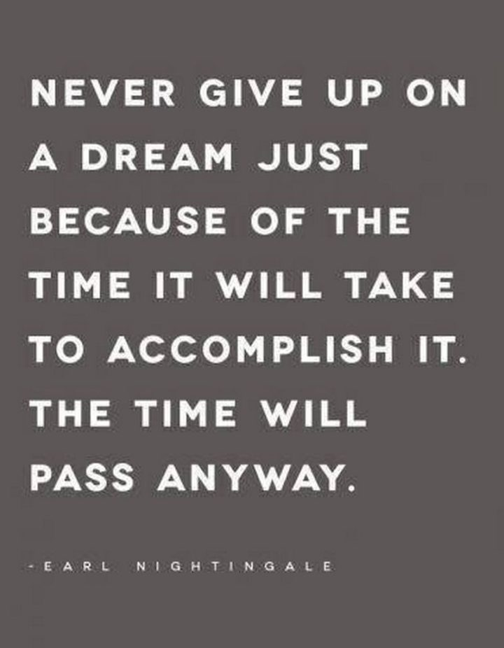 """67 Motivational Memes - """"Never give up on a dream just because of the time it will take to accomplish it. The time will pass anyway."""" - Earl Nightingale"""