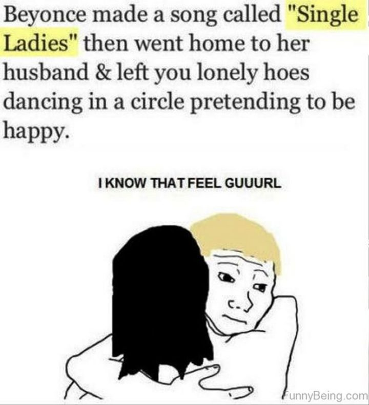 "67 Funny Single Memes - ""Beyonce made a song called 'Single Ladies' then went home to her husband and left you lonely hoes dancing in a circle pretending to be happy. I know that feel guuurl."""