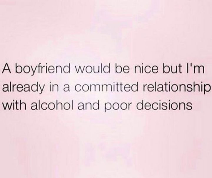 "67 Funny Single Memes - ""A boyfriend would be nice but I'm already in a committed relationship with alcohol and poor decisions."""