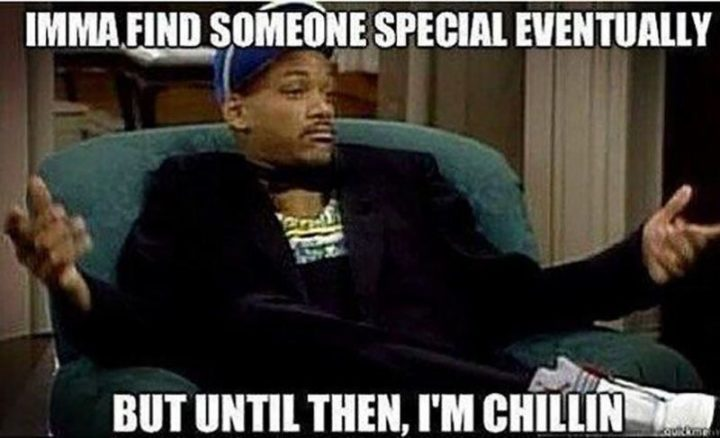 "67 Funny Single Memes - ""Imma find someone special eventually but until then, I'm chilling."""