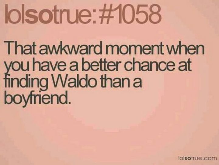 "67 Funny Single Memes - ""That awkward moment when you have a better chance of finding Waldo than a boyfriend."""