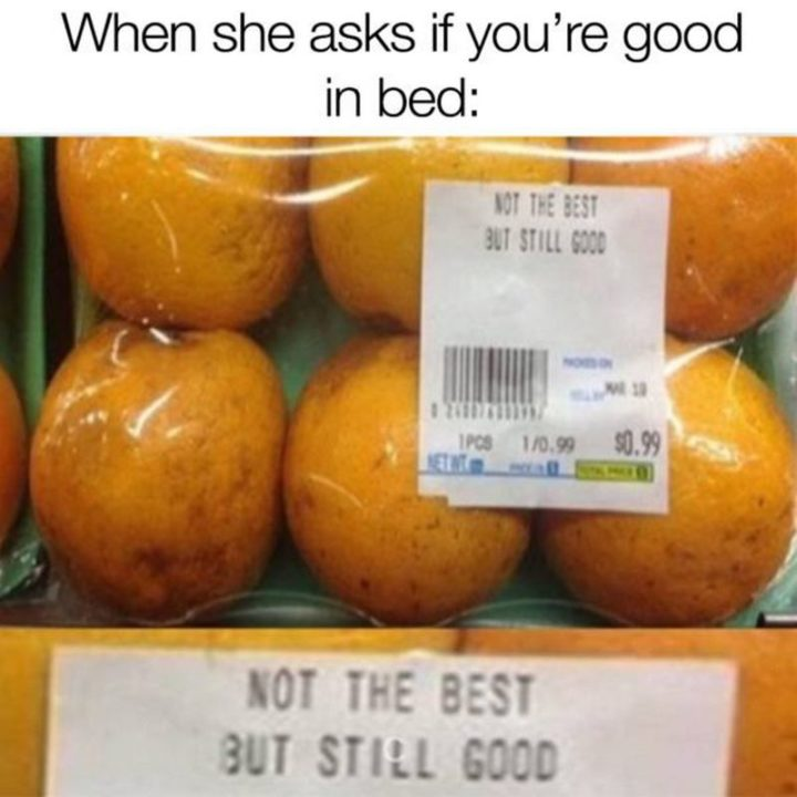 "71 Funny Dirty Memes - ""When she asks if you're good in bed: Not the best but still good."""