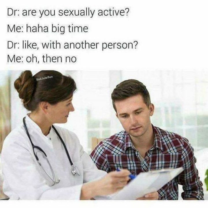 "71 Funny Dirty Memes - ""Dr: Are you sexually active? Me: Haha big time. Dr: Like, with another person? Me: Oh, then no."""