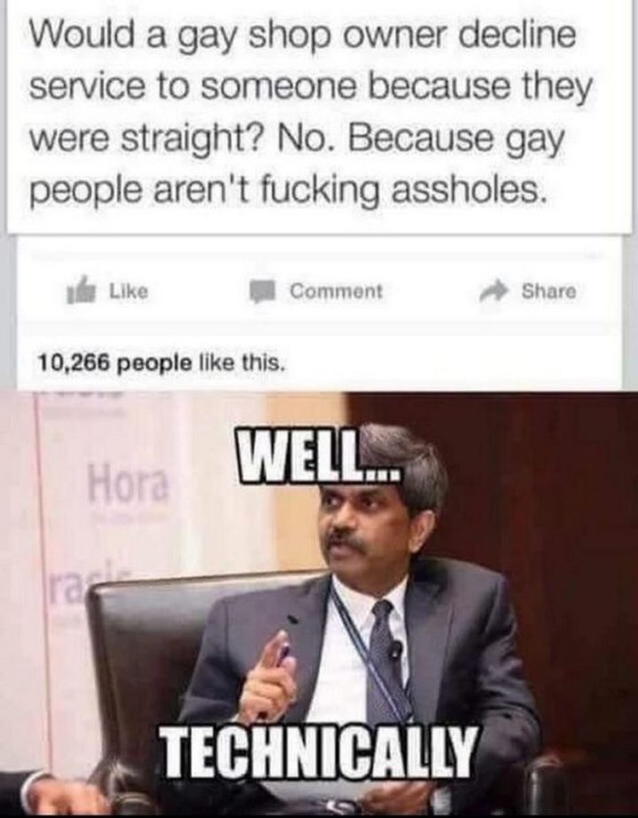 "71 Funny Dirty Memes - ""Would a gay shop owner decline service to someone because they were straight? No. Because gay people aren't [censored]. Well...Technically."""