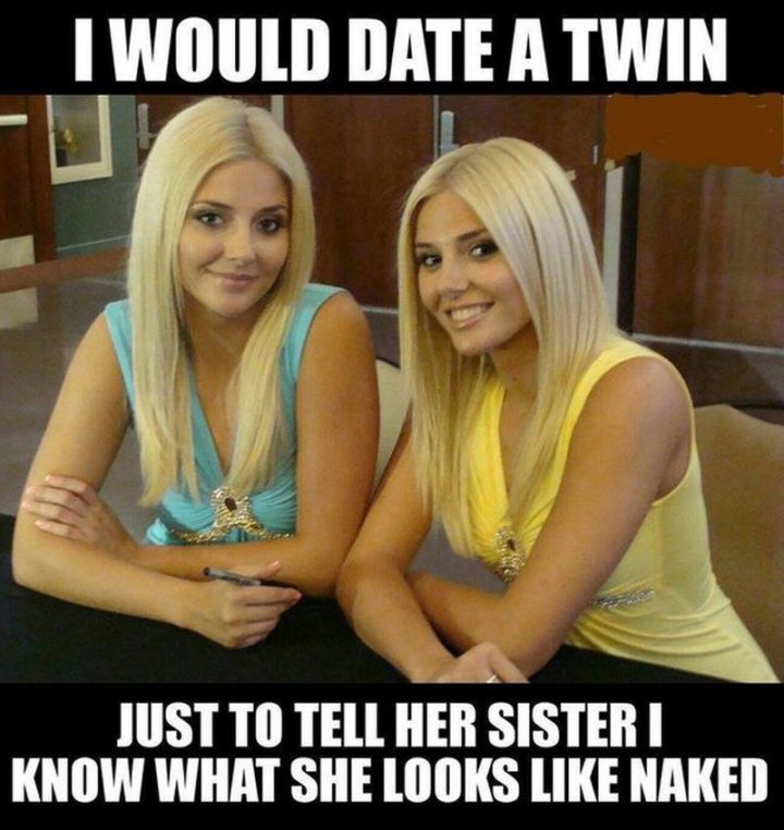 "71 Funny Dirty Memes - ""I would date a twin just to tell her sister I know what she looks like [censored]."""