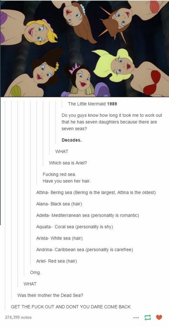 "51 Funny Disney Memes - ""The Little Mermaid 1989. Do you guys know how long it took me to work out that he has seven daughters because there are seven seas? Decades. WHAT. Which sea is Ariel? [censored] the red sea. Have you seen her hair? Attina - Bering sea (Bering is the largest. Attina is the oldest). Alana - Black sea (hair). Adella - Mediterranean sea (personality is romantic). Aquata - Coral sea (personality is shy). Arista - White sea (hair) Andrina - Caribbean sea (personality is carefree). Ariel - Red sea (hair). Omg. WHAT. Was their mother the Dead Sea? GET THE [CENSORED] OUT AND DON'T YOU DARE COME BACK."""