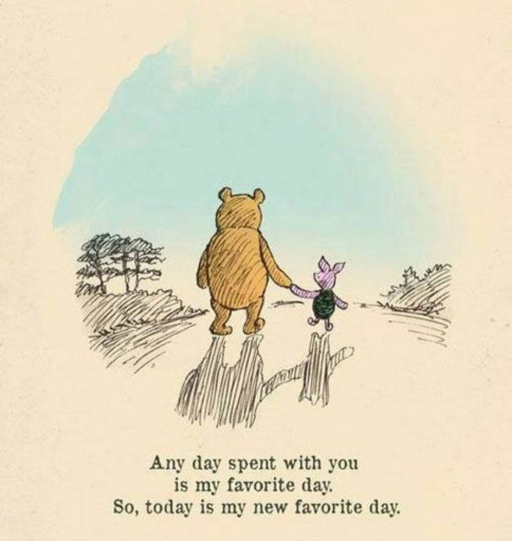 "61 Inspirational Disney Quotes - ""Any day spent with you is my favorite day. So, today is my new favorite day."" - Winnie the Pooh"