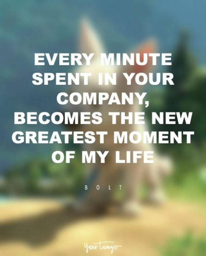 "61 Inspirational Disney Quotes - ""Every minute spent in your company becomes the new best moment of my life."" - Bolt"