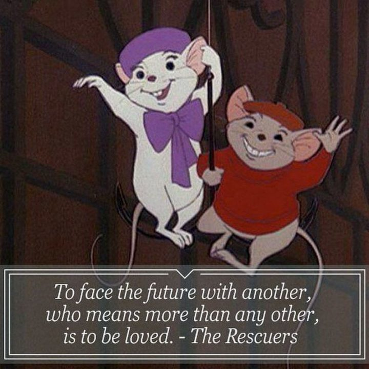 "61 Inspirational Disney Quotes - ""To face the future with another who means more than any other is to be loved."" - The Rescuers"