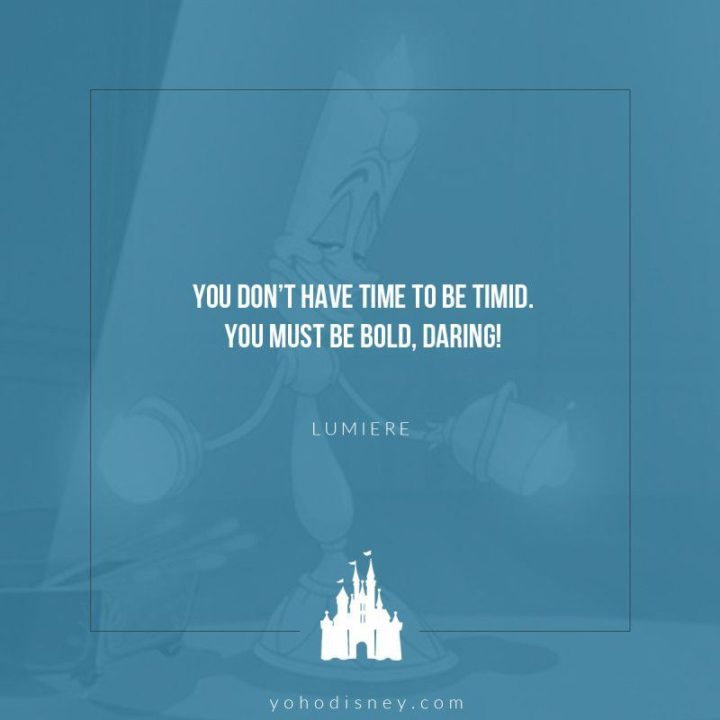"61 Inspirational Disney Quotes - ""You don't have time to be timid. You must be bold and daring."" - Lumière"