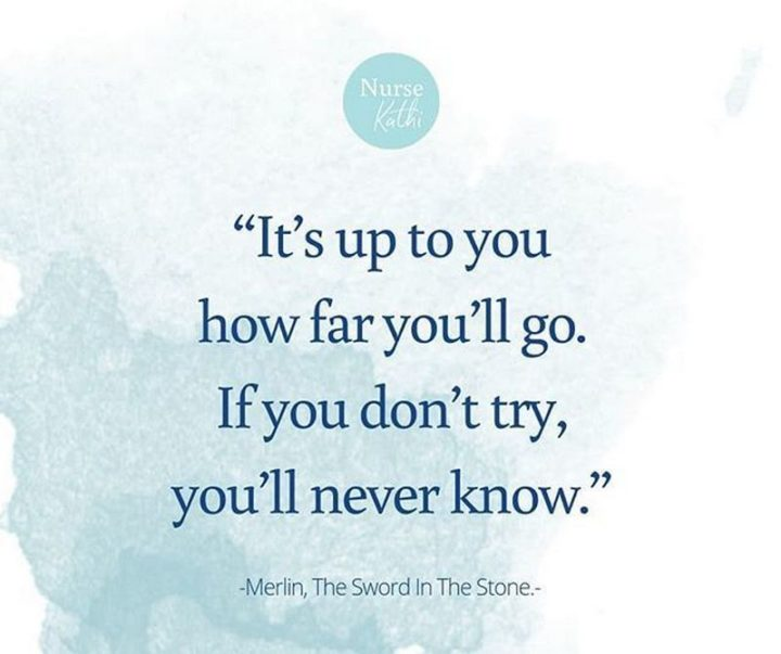 "61 Inspirational Disney Quotes - ""It's up to you how far you'll go. If you don't try, you'll never know."" - Merlin"