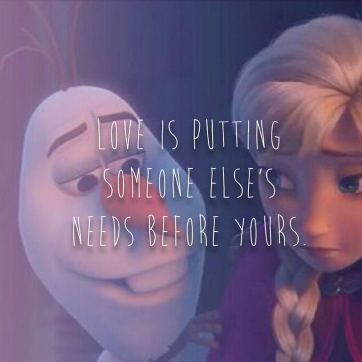 "61 Inspirational Disney Quotes - ""Love is putting someone else's needs before yours."" - Olaf"