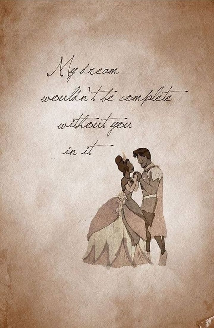 "61 Inspirational Disney Quotes - ""My dream wouldn't be complete without you in it."" - Tiana"