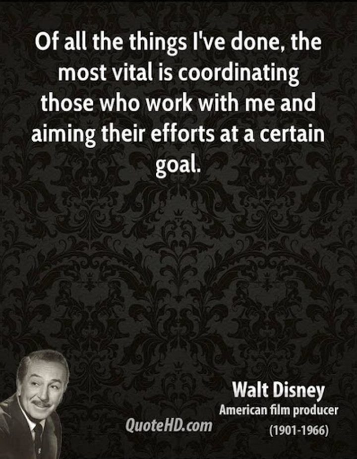 "61 Inspirational Disney Quotes - ""Of all the things I've done, the most vital is coordinating those who work with me and aiming their efforts at a certain goal."" - Walt Disney"