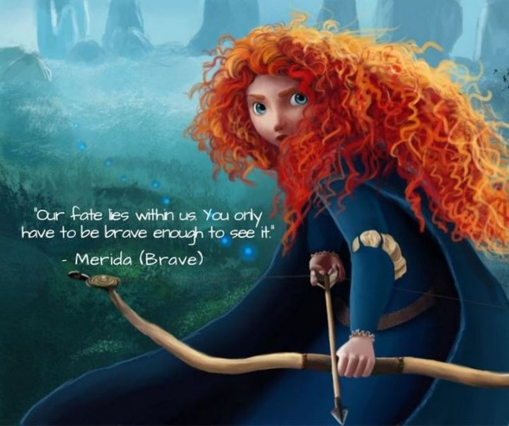 "61 Inspirational Disney Quotes - ""Our fate lives within us; you only have to be brave enough to see it."" - Merida"