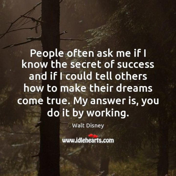 "61 Inspirational Disney Quotes - ""People often ask me if I know the secret of success and if I could tell others how to make their dreams come true. My answer is, you do it by working."" - Walt Disney"