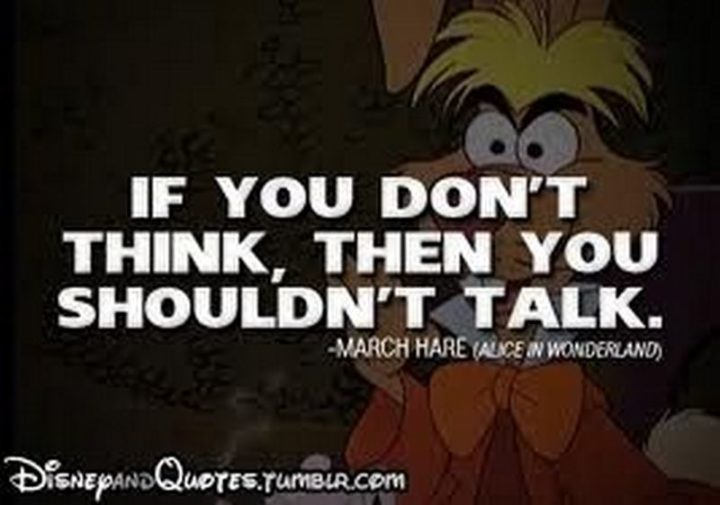 "61 Inspirational Disney Quotes - ""If you don't think, then you shouldn't talk."" - March Hare"