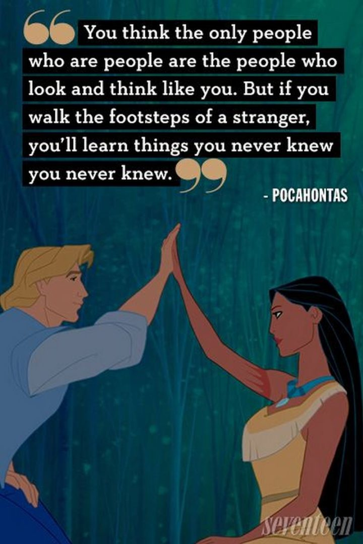 "61 Inspirational Disney Quotes - ""You think the only people who are people, are the people who look and think like you. But if you walk the footsteps of a stranger, you'll learn things you never knew you never knew."" - Pocahontas"