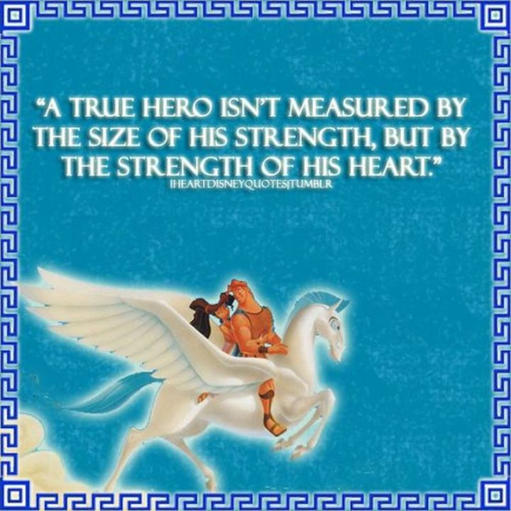 "61 Inspirational Disney Quotes - ""A true hero isn't measured by the size of his strength, but by the strength of his heart."" - Zeus"