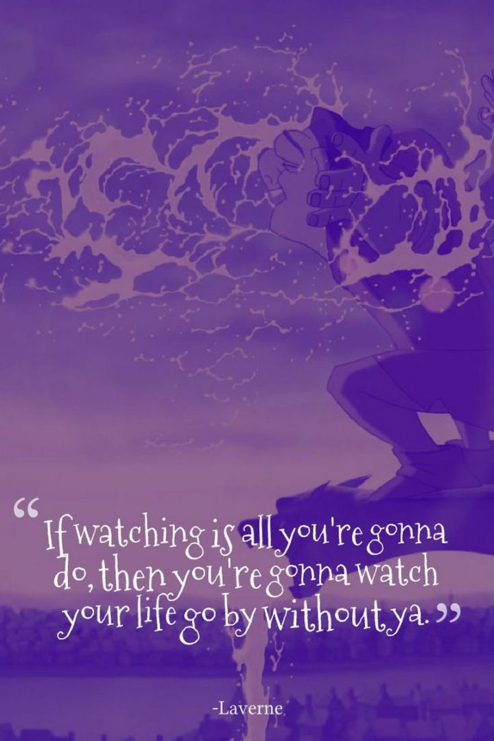 "61 Inspirational Disney Quotes - ""If watching is all you're gonna do, then you're gonna watch your life go by without ya."" - Laverne"