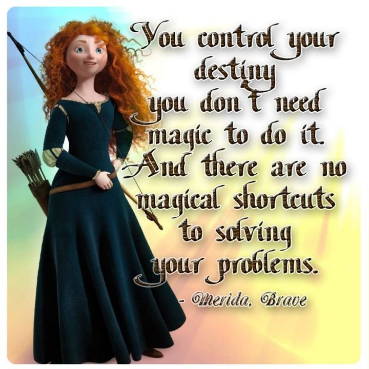 "61 Inspirational Disney Quotes - ""You control your destiny - you don't need magic to do it. And there are no magical shortcuts to solving your problems."" - Merida"