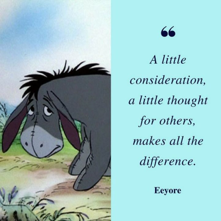 "61 Inspirational Disney Quotes - ""A little consideration, a little thought for others, makes all the difference."" - Eeyore"