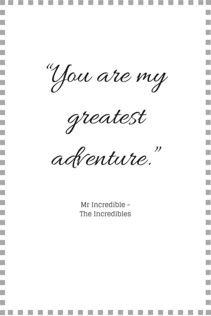 "61 Inspirational Disney Quotes - ""You are my greatest adventure."" - Mr. Incredible"