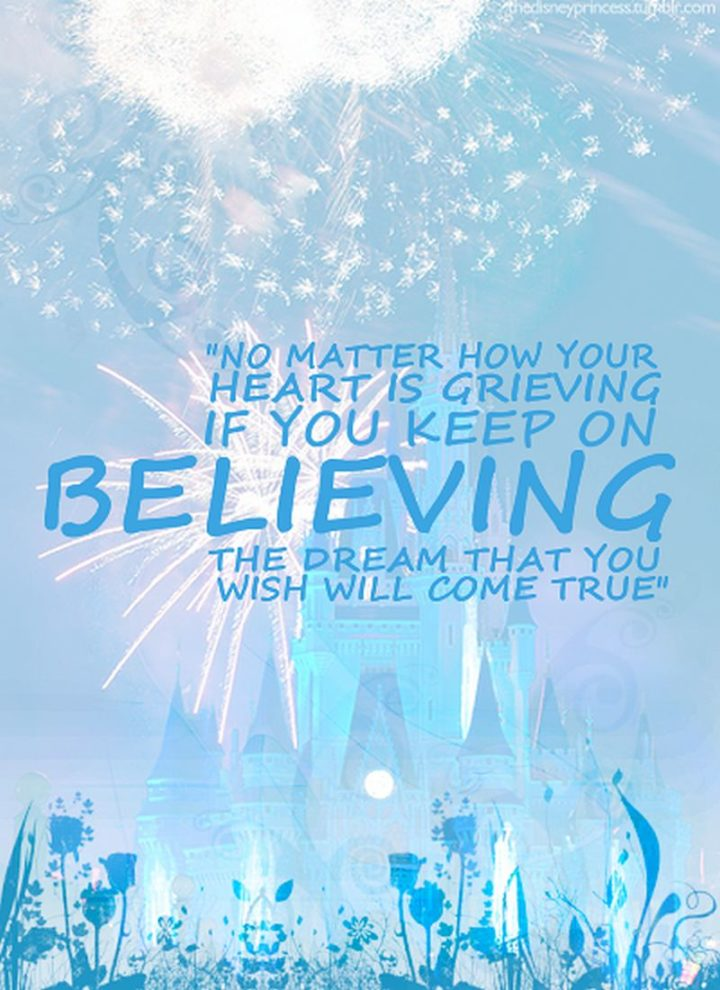 "61 Inspirational Disney Quotes - ""No matter how your heart is grieving, if you keep on believing, the dream that you wish will come true."" - Cinderella"