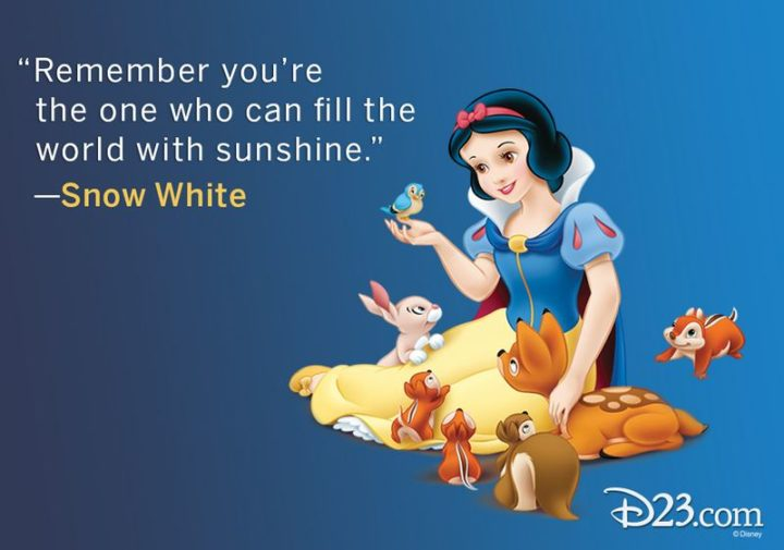 "61 Inspirational Disney Quotes - ""Remember you're the one who can fill the world with sunshine."" - Snow White"