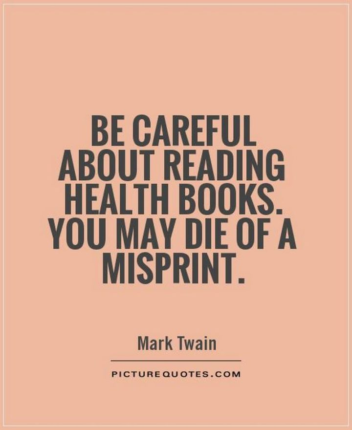 "53 Sick Quotes - ""Be careful about reading health books. You may die of a misprint."" - Sick quotes by Mark Twain"