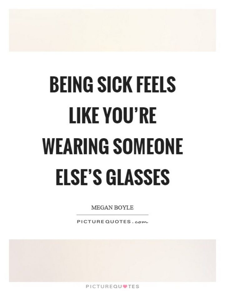 "53 Sick Quotes - ""Being sick feels like you're wearing someone else's glasses."" - Megan Boyle"