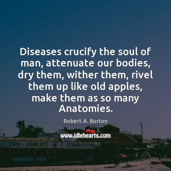 "53 Sick Quotes - ""Diseases crucify the soul of man, attenuate our bodies, dry them, wither them, rivel them up like old apples, make them as so many Anatomies."" - Robert Burton"