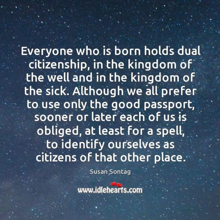 "53 Sick Quotes - ""Everyone who is born holds dual citizenship, in the kingdom of the well and in the kingdom of the sick. Although we all prefer to use only the good passport, sooner or later each of us is obliged, at least for a spell, to identify ourselves as citizens of that other place."" - Susan Sontag"