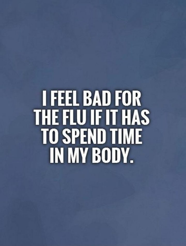 """53 Sick Quotes - """"I feel bad for the flu if it has to spend time in my body."""" - Anonymous"""