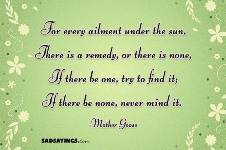 "53 Sick Quotes - ""For every ailment under the sun, There is a remedy, or there is none, If there be one, try to find it; If there be none, never mind it."" - Mother Goose"