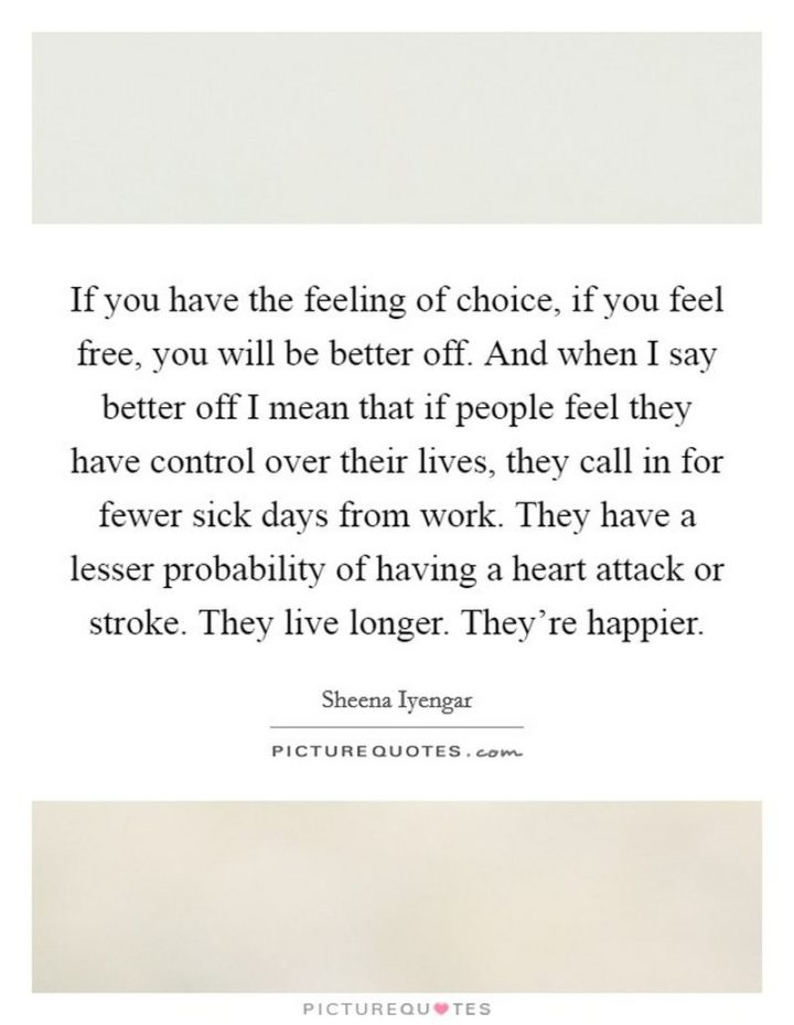 """53 Sick Quotes - """"If you have the feeling of choice, if you feel free, you will be better off. And when I say better off I mean that if people feel they have control over their lives, they call in for fewer sick days from work. They have a lesser probability of having a heart attack or stroke. They live longer. They're happier."""" - Sheena Iyengar"""