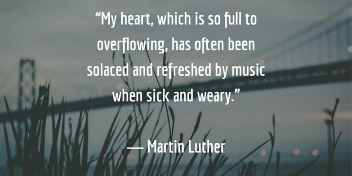 "53 Sick Quotes - ""My heart, which is so full to overflowing, has often been solaced and refreshed by music when sick and weary."" - Martin Luther"