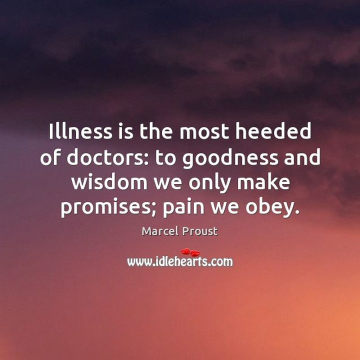 "53 Sick Quotes - ""Illness is the most heeded of doctors: to goodness and wisdom we only make promises; pain we obey."" - Marcel Proust"
