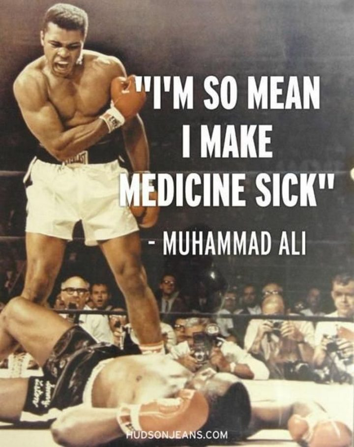 "53 Sick Quotes - ""I'm so mean I make medicine sick!"" - Muhammad Ali"