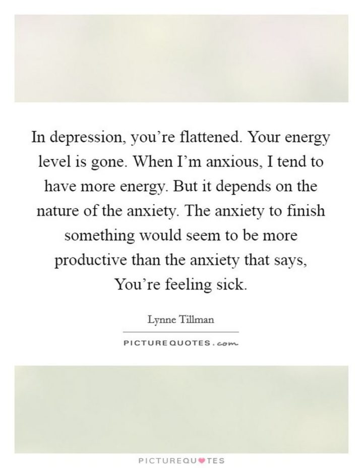 "53 Sick Quotes - ""In depression, you're flattened. Your energy level is gone. When I'm anxious, I tend to have more energy. But it depends on the nature of the anxiety. The anxiety to finish something would seem to be more productive than the anxiety that says, You're feeling sick."" - Lynne Tillman"